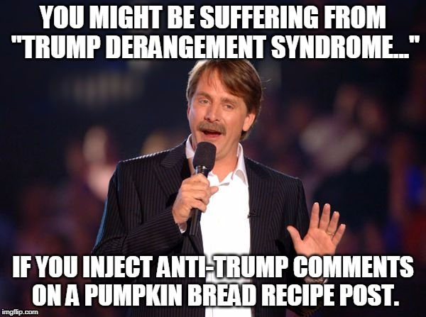 "Really, people, Trump is not the most important thing in your life.  Get off of social media and news media sites and live life! | YOU MIGHT BE SUFFERING FROM ""TRUMP DERANGEMENT SYNDROME..."" IF YOU INJECT ANTI-TRUMP COMMENTS ON A PUMPKIN BREAD RECIPE POST. 