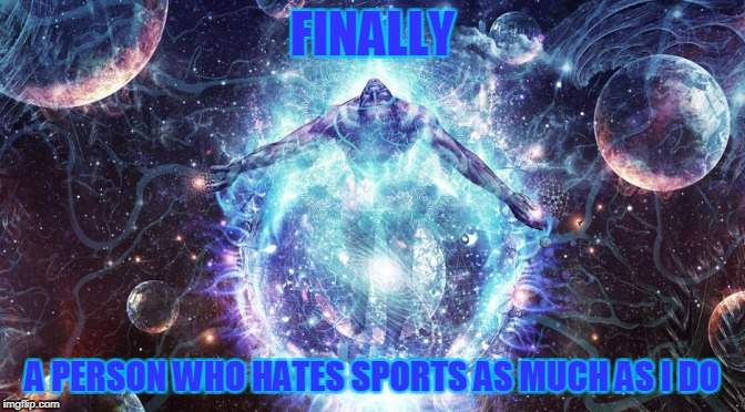 FINALLY A PERSON WHO HATES SPORTS AS MUCH AS I DO | made w/ Imgflip meme maker
