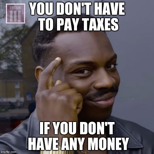 You don't have to worry  | YOU DON'T HAVE TO PAY TAXES IF YOU DON'T HAVE ANY MONEY | image tagged in you don't have to worry | made w/ Imgflip meme maker