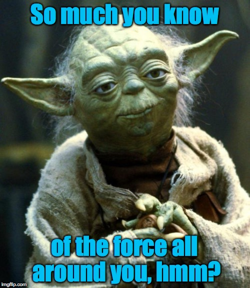 Star Wars Yoda Meme | So much you know of the force all around you, hmm? | image tagged in memes,star wars yoda | made w/ Imgflip meme maker