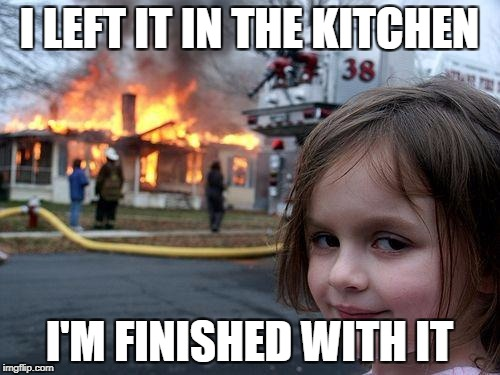 Disaster Girl Meme | I LEFT IT IN THE KITCHEN I'M FINISHED WITH IT | image tagged in memes,disaster girl | made w/ Imgflip meme maker