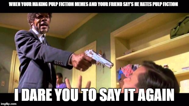 never dis PF | WHEN YOUR MAKING PULP FICTION MEMES AND YOUR FRIEND SAY'S HE HATES PULP FICTION I DARE YOU TO SAY IT AGAIN | image tagged in pulp fiction say it one more time | made w/ Imgflip meme maker
