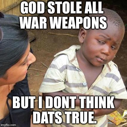 Third World Skeptical Kid Meme | GOD STOLE ALL WAR WEAPONS BUT I DONT THINK DATS TRUE. | image tagged in memes,third world skeptical kid | made w/ Imgflip meme maker