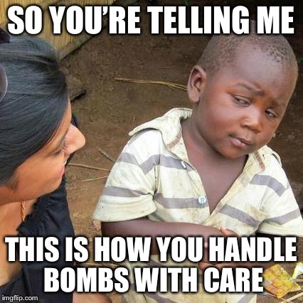 Third World Skeptical Kid Meme | SO YOU'RE TELLING ME THIS IS HOW YOU HANDLE BOMBS WITH CARE | image tagged in memes,third world skeptical kid | made w/ Imgflip meme maker