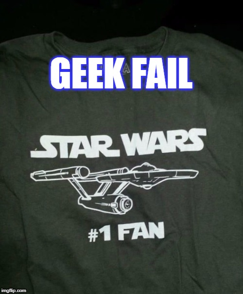 geek fail | GEEK FAIL | image tagged in geek fail,fail,star wars,star trek | made w/ Imgflip meme maker