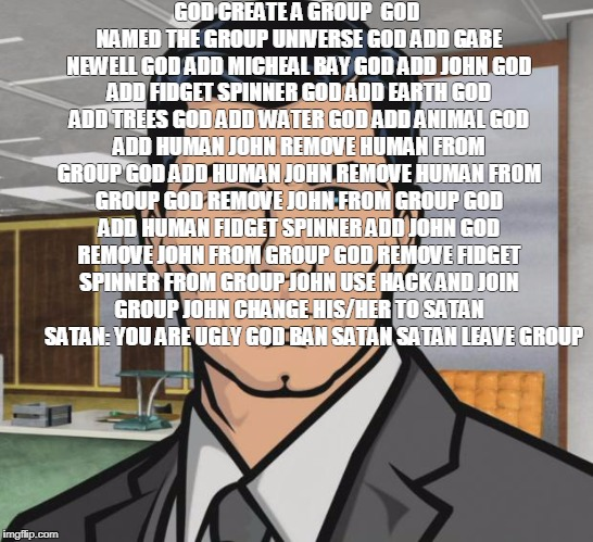 Archer Meme | GOD CREATE A GROUP  GOD NAMED THE GROUP UNIVERSE GOD ADD GABE NEWELL GOD ADD MICHEAL BAY GOD ADD JOHN GOD ADD FIDGET SPINNER GOD ADD EARTH G | image tagged in memes,archer | made w/ Imgflip meme maker
