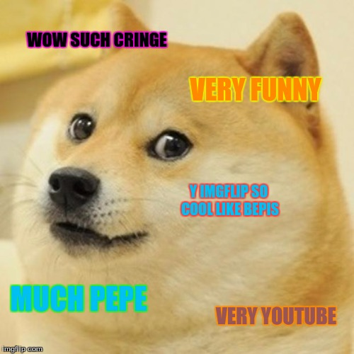 Doge Meme | WOW SUCH CRINGE VERY FUNNY Y IMGFLIP SO COOL LIKE BEPIS MUCH PEPE VERY YOUTUBE | image tagged in memes,doge | made w/ Imgflip meme maker