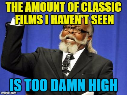 Too Damn High Meme | THE AMOUNT OF CLASSIC FILMS I HAVEN'T SEEN IS TOO DAMN HIGH | image tagged in memes,too damn high | made w/ Imgflip meme maker