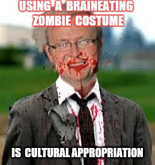Applying Liberal Logic Equally | USING  A  BRAINEATING  ZOMBIE  COSTUME IS  CULTURAL APPROPRIATION | image tagged in liberal logic,zombie,costume | made w/ Imgflip meme maker