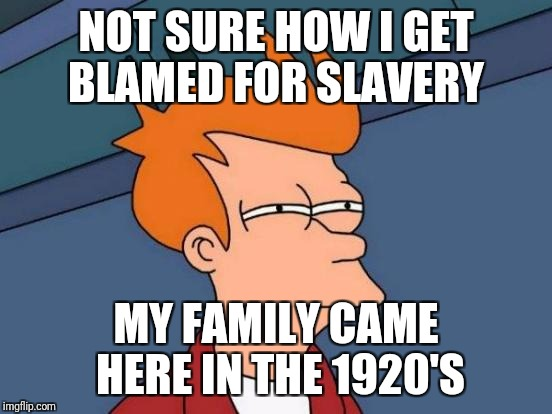 Futurama Fry Meme | NOT SURE HOW I GET BLAMED FOR SLAVERY MY FAMILY CAME HERE IN THE 1920'S | image tagged in memes,futurama fry | made w/ Imgflip meme maker