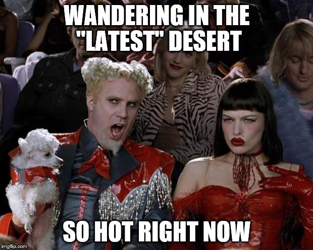 "Mugatu So Hot Right Now Meme | WANDERING IN THE ""LATEST"" DESERT SO HOT RIGHT NOW 