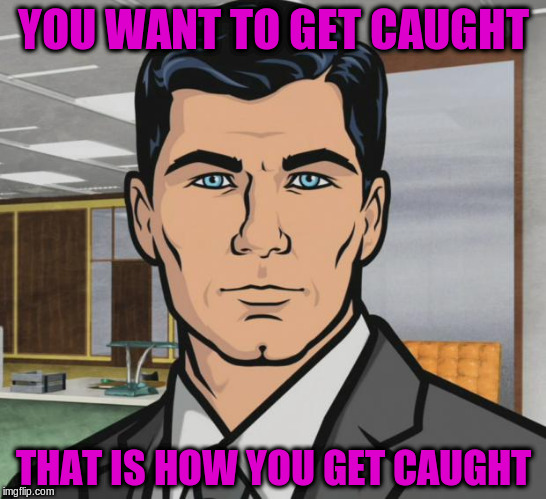 Archer Meme | YOU WANT TO GET CAUGHT THAT IS HOW YOU GET CAUGHT | image tagged in memes,archer | made w/ Imgflip meme maker