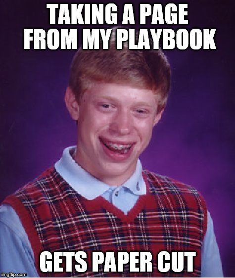 Bad Luck Brian Meme | TAKING A PAGE FROM MY PLAYBOOK GETS PAPER CUT | image tagged in memes,bad luck brian | made w/ Imgflip meme maker