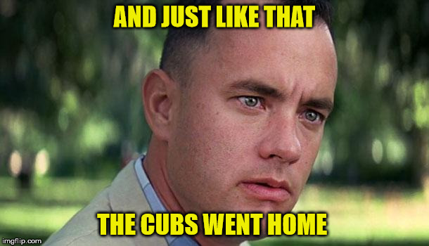 Forest Gump | AND JUST LIKE THAT THE CUBS WENT HOME | image tagged in forest gump | made w/ Imgflip meme maker