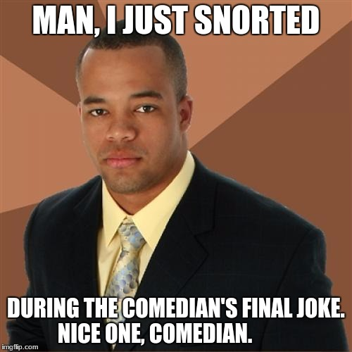 Anyone snort when they laugh? I kinda do, rarely... | MAN, I JUST SNORTED DURING THE COMEDIAN'S FINAL JOKE. NICE ONE, COMEDIAN. | image tagged in memes,successful black man,funny,laugh,snort | made w/ Imgflip meme maker