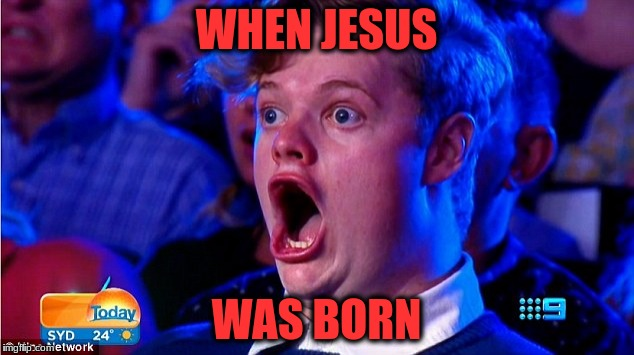 WHEN JESUS WAS BORN | image tagged in amazing face | made w/ Imgflip meme maker