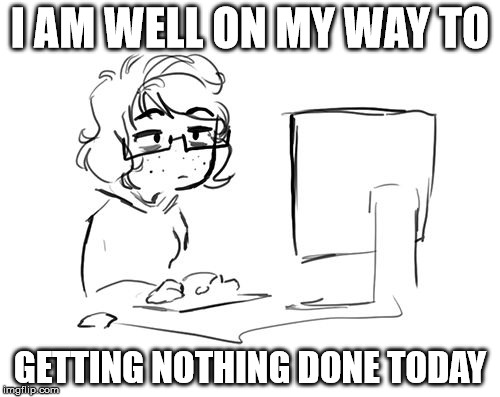 Getting Nothing Done | I AM WELL ON MY WAY TO GETTING NOTHING DONE TODAY | image tagged in girl on computer,writing,getting it done,nothing done,computer,productivity | made w/ Imgflip meme maker
