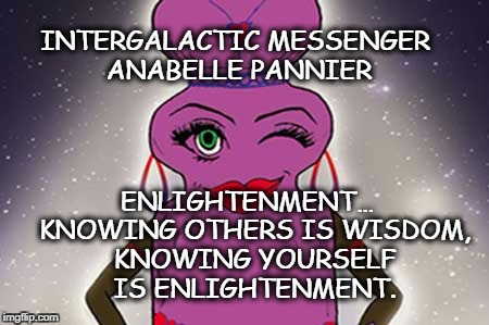 ANABELLE PANNIER - ENLIGHTENMENT | INTERGALACTIC MESSENGER ANABELLE PANNIER ENLIGHTENMENT…  KNOWING OTHERS IS WISDOM, KNOWING YOURSELF IS ENLIGHTENMENT. | image tagged in positive thinking,deep thoughts,words of wisdom,inspiration of the day,enlightenment,motivation | made w/ Imgflip meme maker