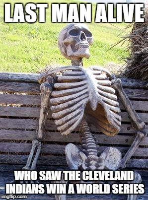 Waiting Skeleton Meme | LAST MAN ALIVE WHO SAW THE CLEVELAND INDIANS WIN A WORLD SERIES | image tagged in memes,waiting skeleton | made w/ Imgflip meme maker