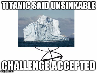 The Titanic | TITANIC SAID UNSINKABLE CHALLENGE ACCEPTED | image tagged in titanic,iceberg,challenge accepted,titanic sinking | made w/ Imgflip meme maker