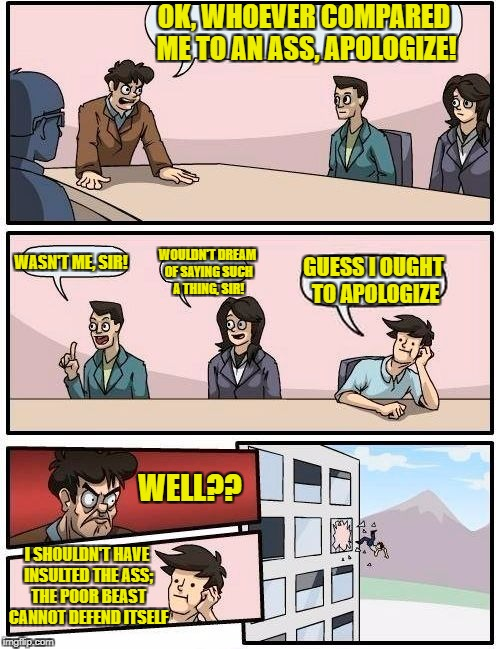 Boardroom Meeting Suggestion Meme | OK, WHOEVER COMPARED ME TO AN ASS, APOLOGIZE! WASN'T ME, SIR! WOULDN'T DREAM OF SAYING SUCH A THING, SIR! GUESS I OUGHT TO APOLOGIZE I SHOUL | image tagged in memes,boardroom meeting suggestion | made w/ Imgflip meme maker