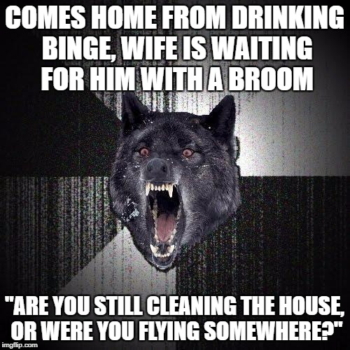 "One funeral service coming right up sir! | COMES HOME FROM DRINKING BINGE, WIFE IS WAITING FOR HIM WITH A BROOM ""ARE YOU STILL CLEANING THE HOUSE, OR WERE YOU FLYING SOMEWHERE?"" 