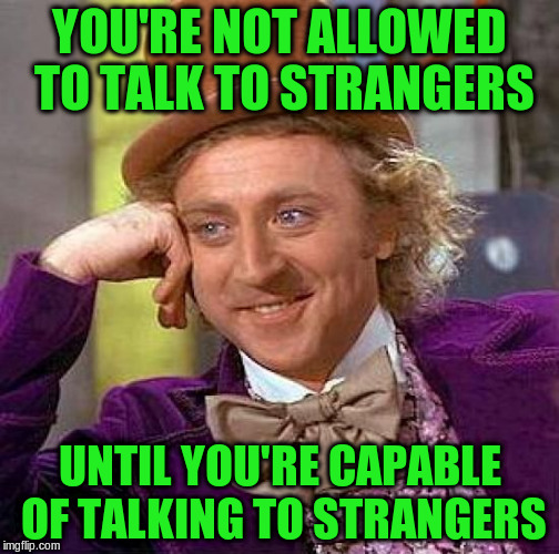 Creepy Condescending Wonka Meme | YOU'RE NOT ALLOWED TO TALK TO STRANGERS UNTIL YOU'RE CAPABLE OF TALKING TO STRANGERS | image tagged in memes,creepy condescending wonka | made w/ Imgflip meme maker