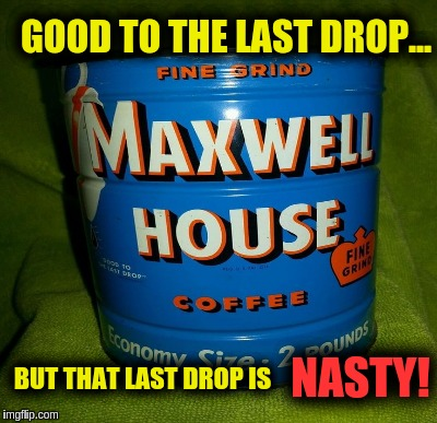 Coffee | GOOD TO THE LAST DROP... BUT THAT LAST DROP IS NASTY! | image tagged in coffee | made w/ Imgflip meme maker
