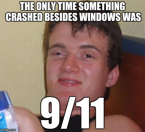 10 Guy Meme | THE ONLY TIME SOMETHING CRASHED BESIDES WINDOWS WAS 9/11 | image tagged in memes,10 guy | made w/ Imgflip meme maker