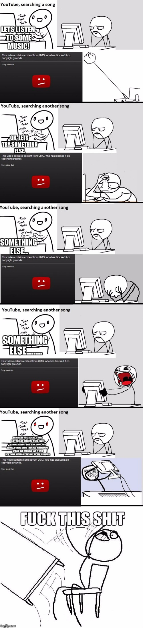 This pictures me when images don't show up. | LETS LISTEN TO SOME MUSIC! OK, LETS TRY SOMETHING ELSE. SOMETHING ELSE... SOMETHING ELSE......... I SWEAR TO F*CKING GOD, IF THIS SH*T DOESN | image tagged in youtube music song search meme,rage,pain and sorrow,red eyes | made w/ Imgflip meme maker