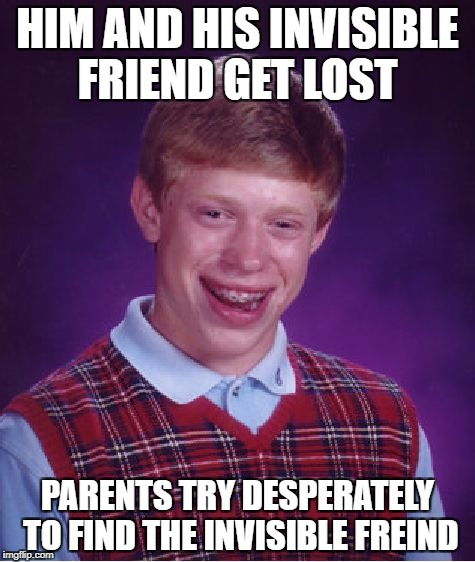Bad Luck Brian Meme | HIM AND HIS INVISIBLE FRIEND GET LOST PARENTS TRY DESPERATELY TO FIND THE INVISIBLE FREIND | image tagged in memes,bad luck brian | made w/ Imgflip meme maker