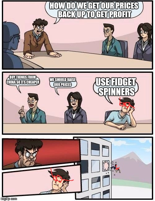 Boardroom Meeting Suggestion Meme | HOW DO WE GET OUR PRICES BACK UP TO GET PROFIT BUY THINGS FROM CHINA SO ITS CHEAPER WE SHOULD RAISE OUR PRICES USE FIDGET SPINNERS | image tagged in memes,boardroom meeting suggestion | made w/ Imgflip meme maker