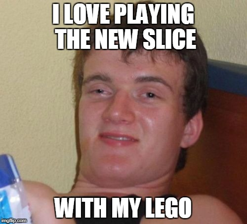 10 Guy Meme | I LOVE PLAYING THE NEW SLICE WITH MY LEGO | image tagged in memes,10 guy | made w/ Imgflip meme maker