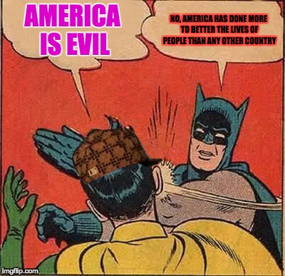 Batman Slapping Robin Meme | AMERICA IS EVIL NO, AMERICA HAS DONE MORE TO BETTER THE LIVES OF PEOPLE THAN ANY OTHER COUNTRY | image tagged in memes,batman slapping robin,scumbag | made w/ Imgflip meme maker