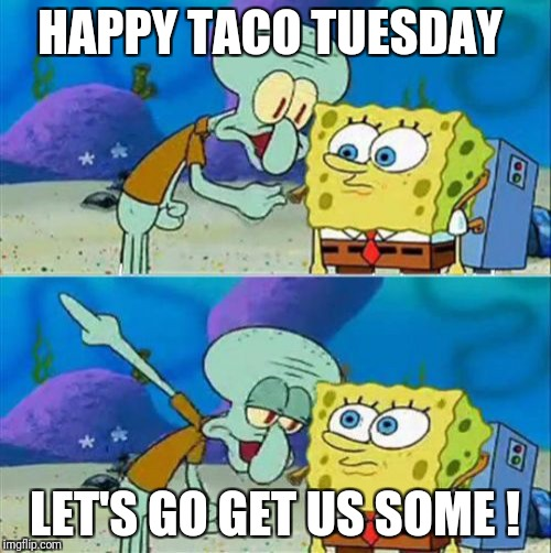 Talk To Spongebob | HAPPY TACO TUESDAY LET'S GO GET US SOME ! | image tagged in memes,talk to spongebob | made w/ Imgflip meme maker