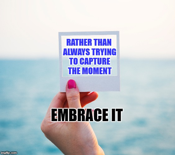 Embrace life | EMBRACE IT RATHER THAN ALWAYS TRYING TO CAPTURE THE MOMENT | image tagged in life,inspirational,motivation,focus,embrace,nature | made w/ Imgflip meme maker