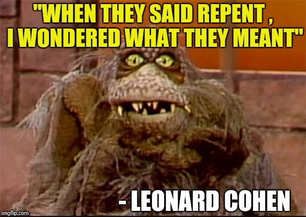 "Scred | ""WHEN THEY SAID REPENT , I WONDERED WHAT THEY MEANT"" - LEONARD COHEN 