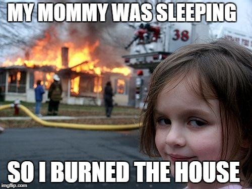 Disaster Girl Meme | MY MOMMY WAS SLEEPING SO I BURNED THE HOUSE | image tagged in memes,disaster girl | made w/ Imgflip meme maker