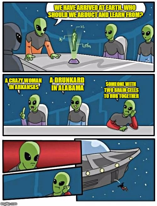 Alien Meeting Suggestion Meme | WE HAVE ARRIVED AT EARTH. WHO SHOULD WE ABDUCT AND LEARN FROM? A CRAZY WOMAN IN ARKANSAS A DRUNKARD IN ALABAMA SOMEONE WITH TWO BRAIN CELLS  | image tagged in memes,alien meeting suggestion | made w/ Imgflip meme maker