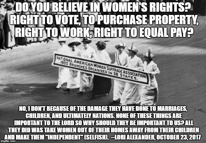 DO YOU BELIEVE IN WOMEN'S RIGHTS? RIGHT TO VOTE, TO PURCHASE PROPERTY, RIGHT TO WORK, RIGHT TO EQUAL PAY? NO, I DON'T BECAUSE OF THE DAMAGE  | image tagged in lori alexander,transformed wife,women's rights | made w/ Imgflip meme maker