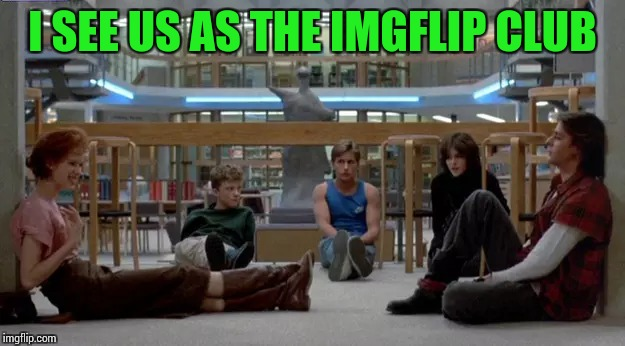 I SEE US AS THE IMGFLIP CLUB | made w/ Imgflip meme maker