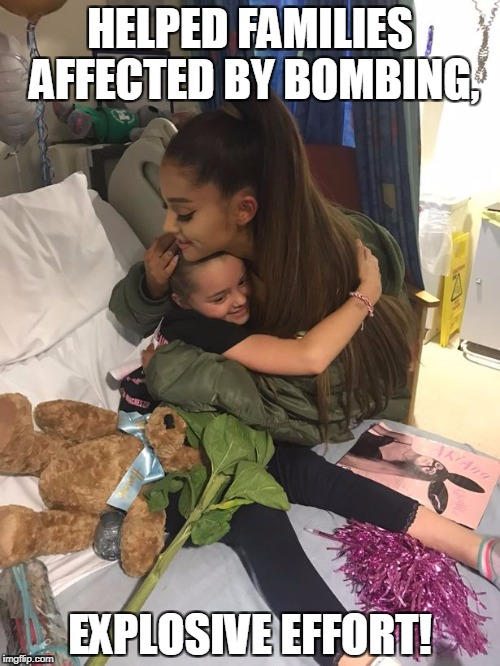 HELPED FAMILIES AFFECTED BY BOMBING, EXPLOSIVE EFFORT! | image tagged in ariana grande | made w/ Imgflip meme maker