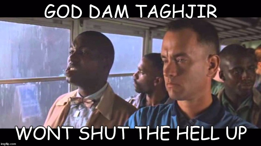 Bubba Gump | GOD DAM TAGHJIR WONT SHUT THE HELL UP | image tagged in bubba gump | made w/ Imgflip meme maker