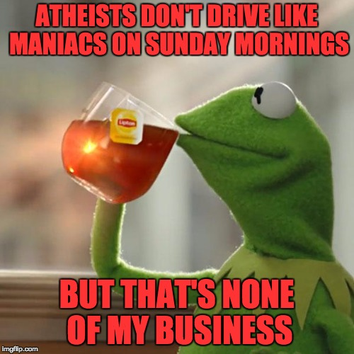 But Thats None Of My Business Meme | ATHEISTS DON'T DRIVE LIKE MANIACS ON SUNDAY MORNINGS BUT THAT'S NONE OF MY BUSINESS | image tagged in memes,but thats none of my business,kermit the frog | made w/ Imgflip meme maker