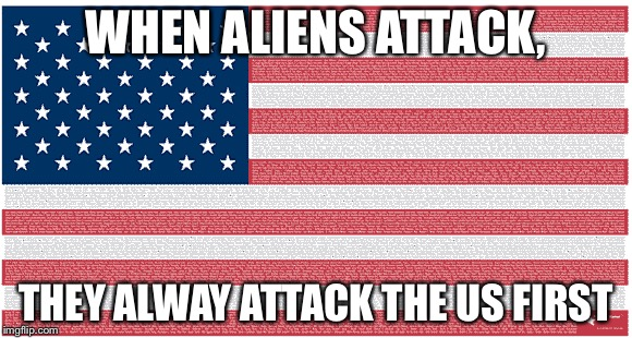 Movie Logic Movie Week a Haramiesbae Event | WHEN ALIENS ATTACK, THEY ALWAY ATTACK THE US FIRST | image tagged in us,aliens,trumooceral,haramiesbae | made w/ Imgflip meme maker