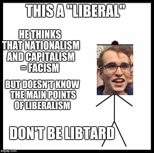 "This is bill | THIS A ""LIBERAL"" HE THINKS THAT NATIONALISM AND CAPITALISM = FACISM BUT DOESN'T KNOW THE MAIN POINTS OF LIBERALISM DON'T BE LIBTARD 