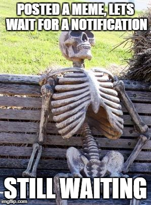 Still Waiting... | POSTED A MEME, LETS WAIT FOR A NOTIFICATION STILL WAITING | image tagged in memes,waiting skeleton,still waiting,funny,notifications,message | made w/ Imgflip meme maker