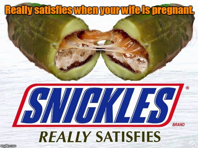 Because you're not yourself when you're hungry...or pregnant. | Really satisfies when your wife is pregnant. | image tagged in funny,eat a snickers,candy,pickle,cravings | made w/ Imgflip meme maker