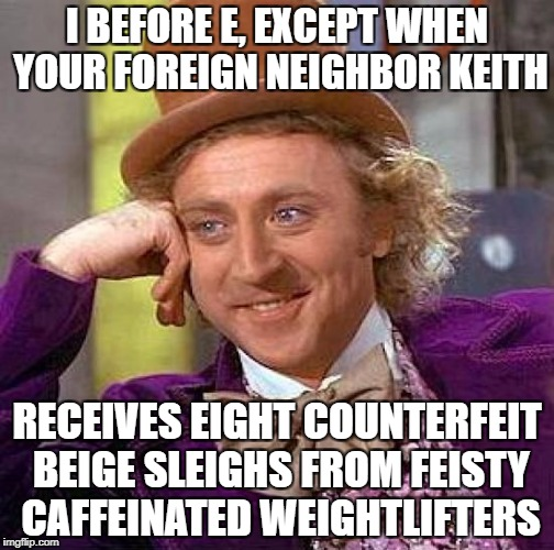 It's weird, isn't it? | I BEFORE E, EXCEPT WHEN YOUR FOREIGN NEIGHBOR KEITH RECEIVES EIGHT COUNTERFEIT BEIGE SLEIGHS FROM FEISTY CAFFEINATED WEIGHTLIFTERS | image tagged in memes,creepy condescending wonka | made w/ Imgflip meme maker