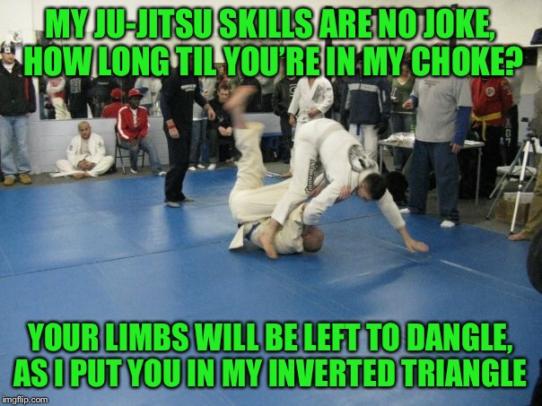 Ghost flips | MY JU-JITSU SKILLS ARE NO JOKE, HOW LONG TIL YOU'RE IN MY CHOKE? YOUR LIMBS WILL BE LEFT TO DANGLE, AS I PUT YOU IN MY INVERTED TRIANGLE | image tagged in memes,ju-jitsu,fallback flip to top position,no boring matches on my end,not a snugglefest | made w/ Imgflip meme maker
